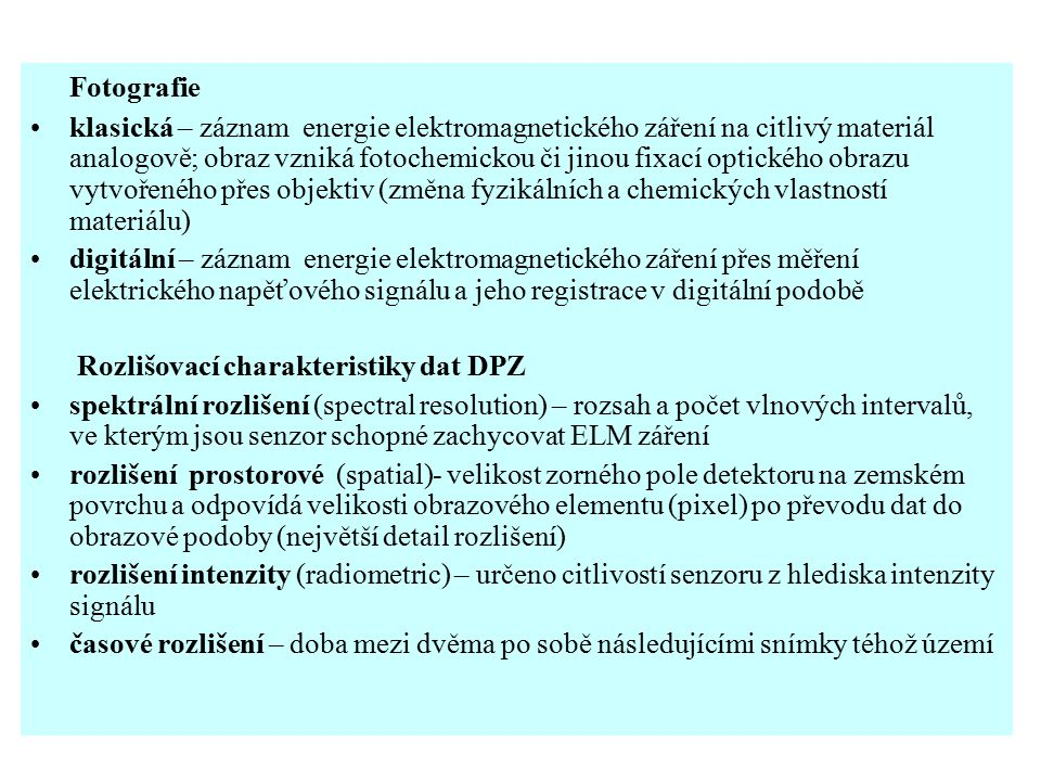 Fotografie klasická – záznam energie elektromagnetického záření na citlivý materiál analogově; obraz vzniká fotochemickou či jinou fixací optického obrazu vytvořeného přes objektiv (změna fyzikálních a chemických vlastností materiálu) digitální – záznam energie elektromagnetického záření přes měření elektrického napěťového signálu a jeho registrace v digitální podobě Rozlišovací charakteristiky dat DPZ spektrální rozlišení (spectral resolution) – rozsah a počet vlnových intervalů, ve kterým jsou senzor schopné zachycovat ELM záření rozlišení prostorové (spatial)- velikost zorného pole detektoru na zemském povrchu a odpovídá velikosti obrazového elementu (pixel) po převodu dat do obrazové podoby (největší detail rozlišení) rozlišení intenzity (radiometric) – určeno citlivostí senzoru z hlediska intenzity signálu časové rozlišení – doba mezi dvěma po sobě následujícími snímky téhož území