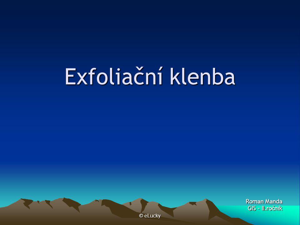 © eLucky Exfoliační klenba Geomorfologický útvar, který je výsledkem mechanického zvětrávání – exfoliace.