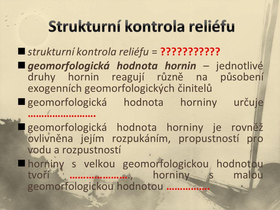 strukturní kontrola reliéfu = ??????????? geomorfologická hodnota hornin – jednotlivé druhy hornin reagují různě na působení exogenních geomorfologick