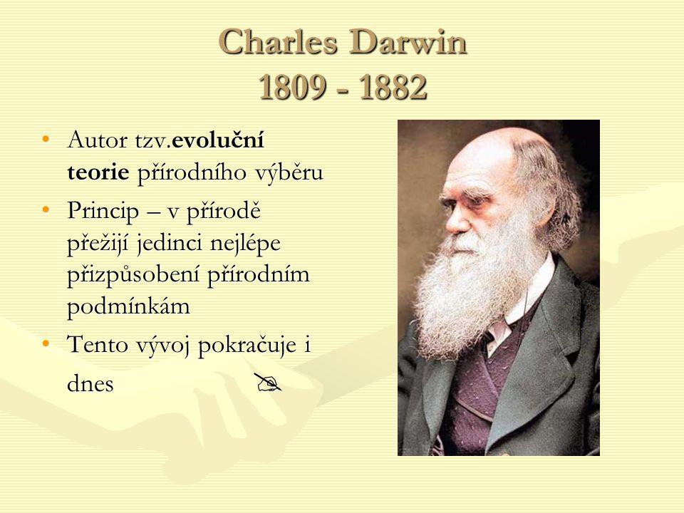 Charles Darwin 1809 - 1882 Autor tzv.evoluční teorie přírodního výběruAutor tzv.evoluční teorie přírodního výběru Princip – v přírodě přežijí jedinci