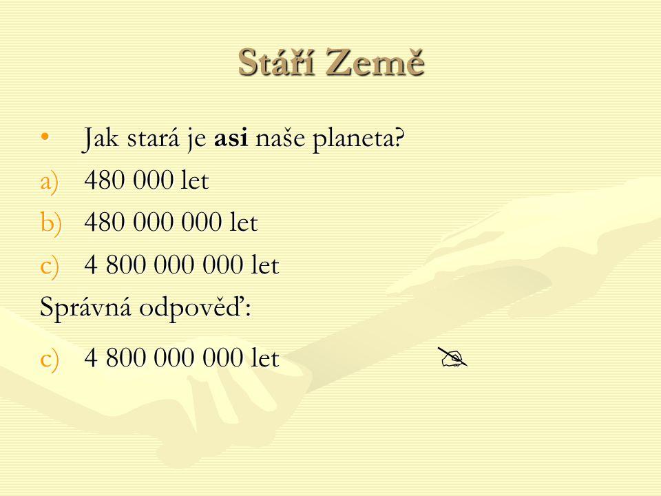 Stáří Země Jak stará je asi naše planeta?Jak stará je asi naše planeta? a)480 000 let b)480 000 000 let c)4 800 000 000 let Správná odpověď: c)4 800 0