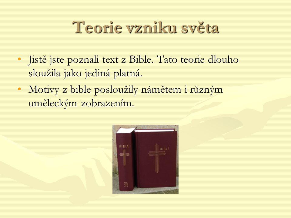 Teorie vzniku světa Jistě jste poznali text z Bible. Tato teorie dlouho sloužila jako jediná platná.Jistě jste poznali text z Bible. Tato teorie dlouh