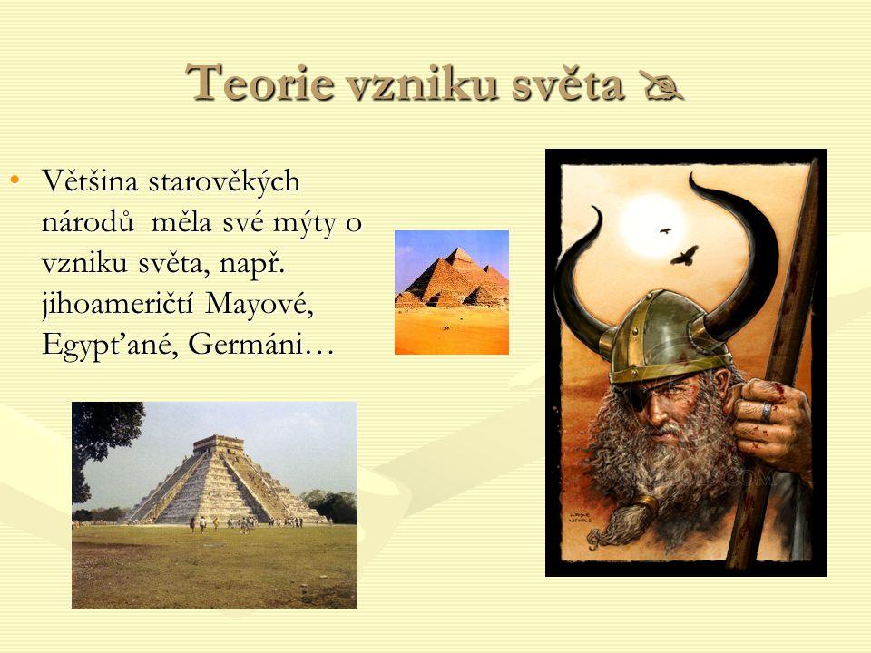 Teorie vzniku světa  Většina starověkých národů měla své mýty o vzniku světa, např. jihoameričtí Mayové, Egypťané, Germáni…Většina starověkých národů