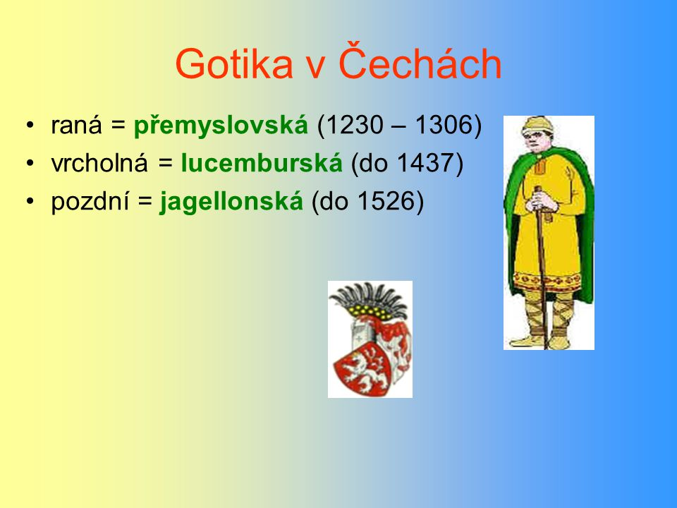 Gotika v Čechách raná = přemyslovská (1230 – 1306) vrcholná = lucemburská (do 1437) pozdní = jagellonská (do 1526)