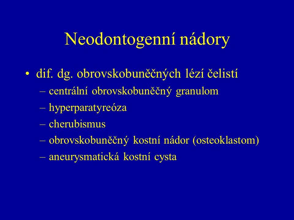 Neodontogenní nádory dif. dg. obrovskobuněčných lézí čelistí –centrální obrovskobuněčný granulom –hyperparatyreóza –cherubismus –obrovskobuněčný kostn