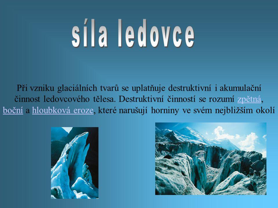 Při vzniku glaciálních tvarů se uplatňuje destruktivní i akumulační činnost ledovcového tělesa. Destruktivní činností se rozumí zpětná, boční a hloubk