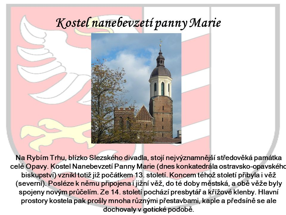 Kostel nanebevzetí panny Marie Na Rybím Trhu, blízko Slezského divadla, stojí nejvýznamnější středověká památka celé Opavy. Kostel Nanebevzetí Panny M