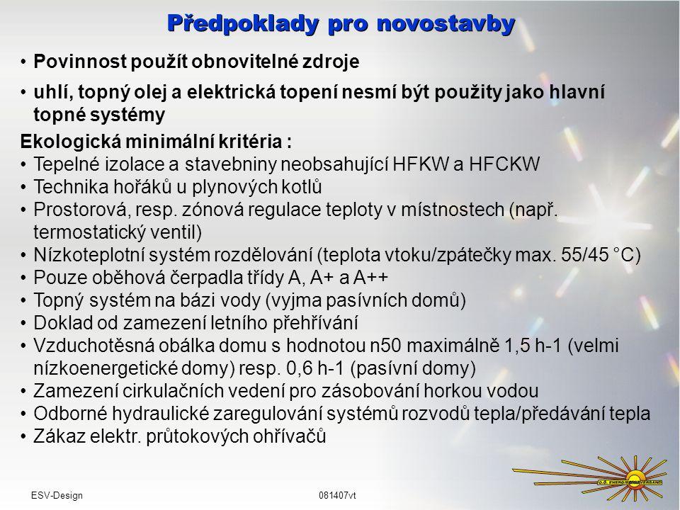 Předpoklady pro novostavby Povinnost použít obnovitelné zdroje uhlí, topný olej a elektrická topení nesmí být použity jako hlavní topné systémy ESV-Design081407vt Ekologická minimální kritéria : Tepelné izolace a stavebniny neobsahující HFKW a HFCKW Technika hořáků u plynových kotlů Prostorová, resp.