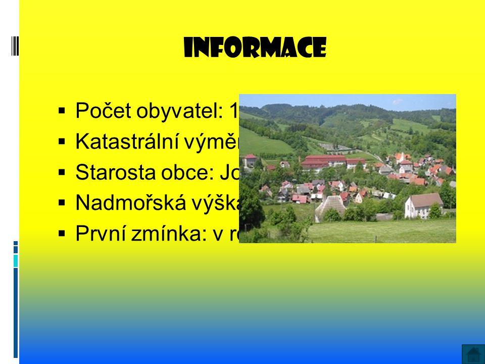informace  Počet obyvatel: 1367  Katastrální výměra: 1236 ha  Starosta obce: Josef Daněk  Nadmořská výška: 388 m  První zmínka: v roce 1361