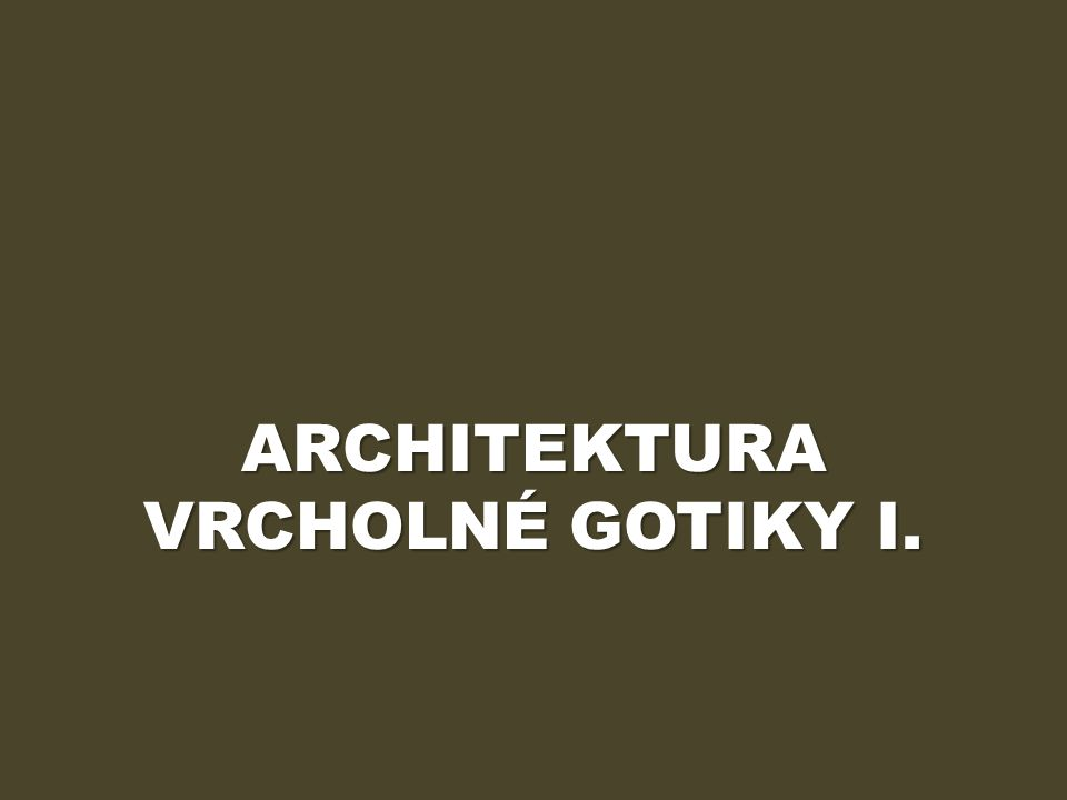 ARCHITEKTURA VRCHOLNÉ GOTIKY I.