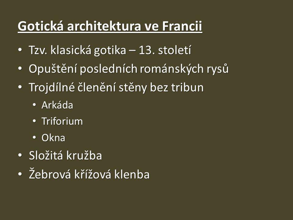 Gotická architektura ve Francii Tzv. klasická gotika – 13. století Tzv. klasická gotika – 13. století Opuštění posledních románských rysů Opuštění pos