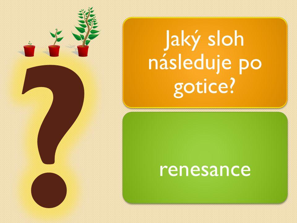 Jaký sloh následuje po gotice? renesance