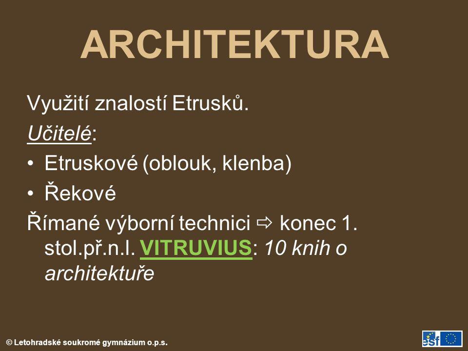 © Letohradské soukromé gymnázium o.p.s. ARCHITEKTURA Využití znalostí Etrusků. Učitelé: Etruskové (oblouk, klenba) Řekové Římané výborní technici  ko