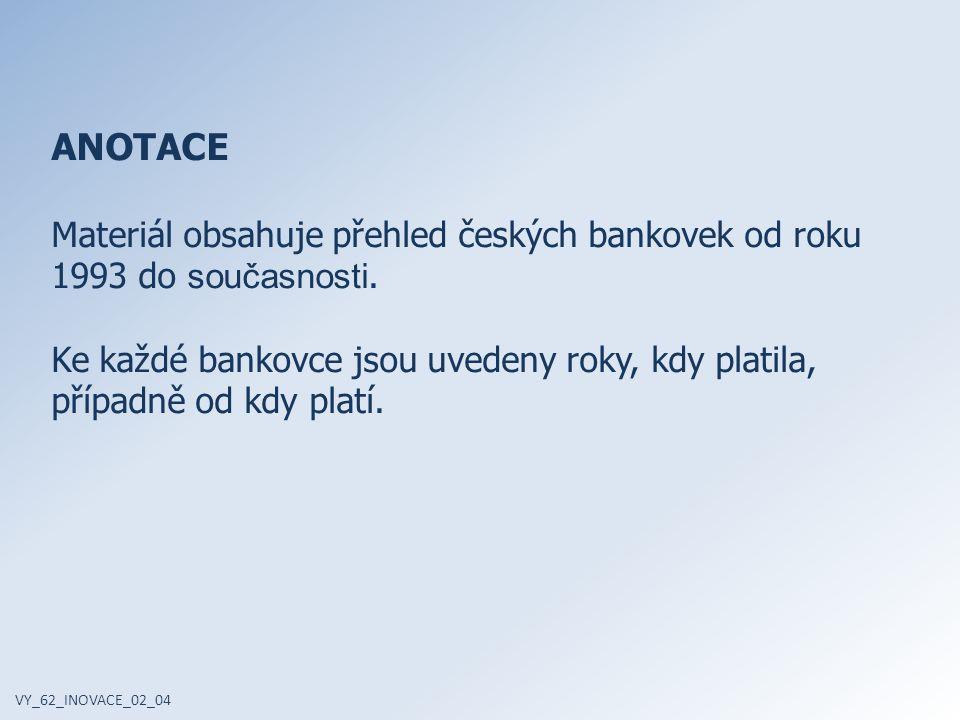 ANOTACE Materiál obsahuje přehled českých bankovek od roku 1993 do současnosti. Ke každé bankovce jsou uvedeny roky, kdy platila, případně od kdy plat