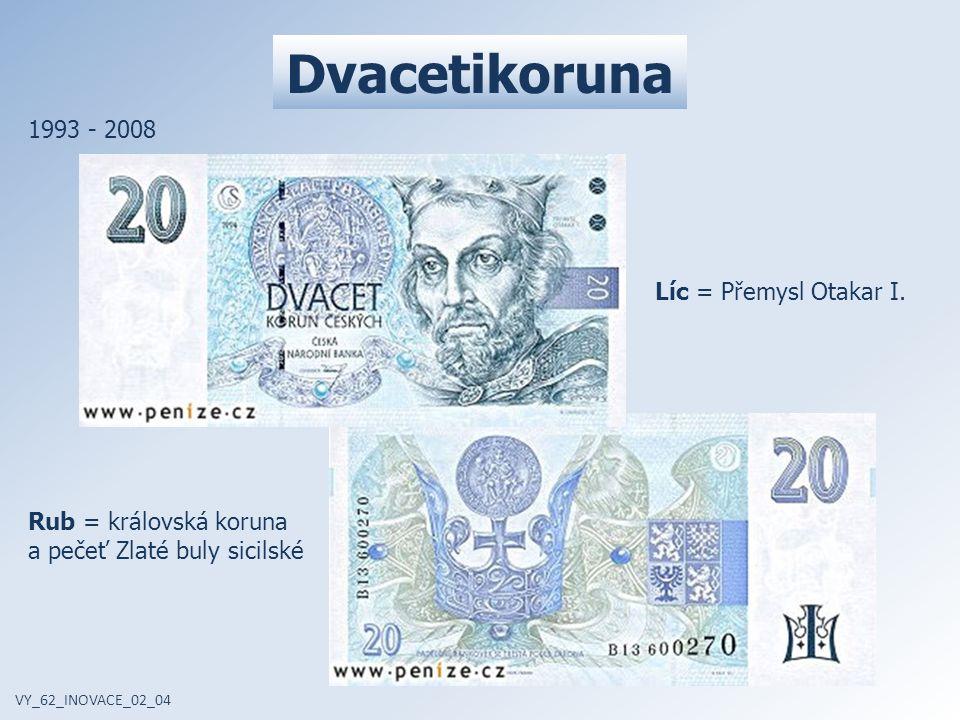 Dvacetikoruna VY_62_INOVACE_02_04 1993 - 2008 Líc = Přemysl Otakar I. Rub = královská koruna a pečeť Zlaté buly sicilské