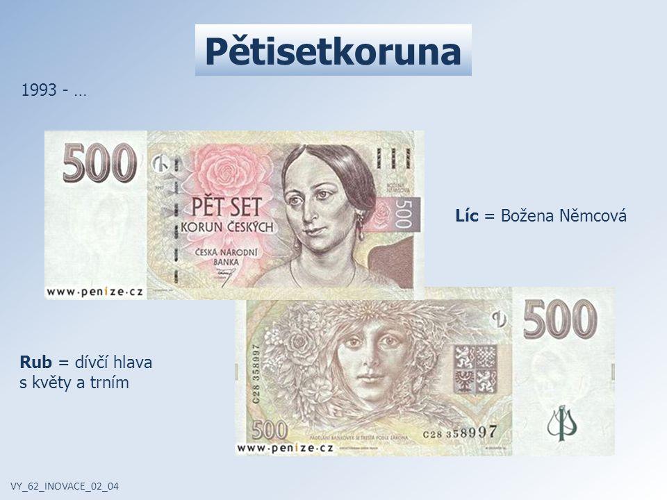 Pětisetkoruna VY_62_INOVACE_02_04 1993 - … Líc = Božena Němcová Rub = dívčí hlava s květy a trním