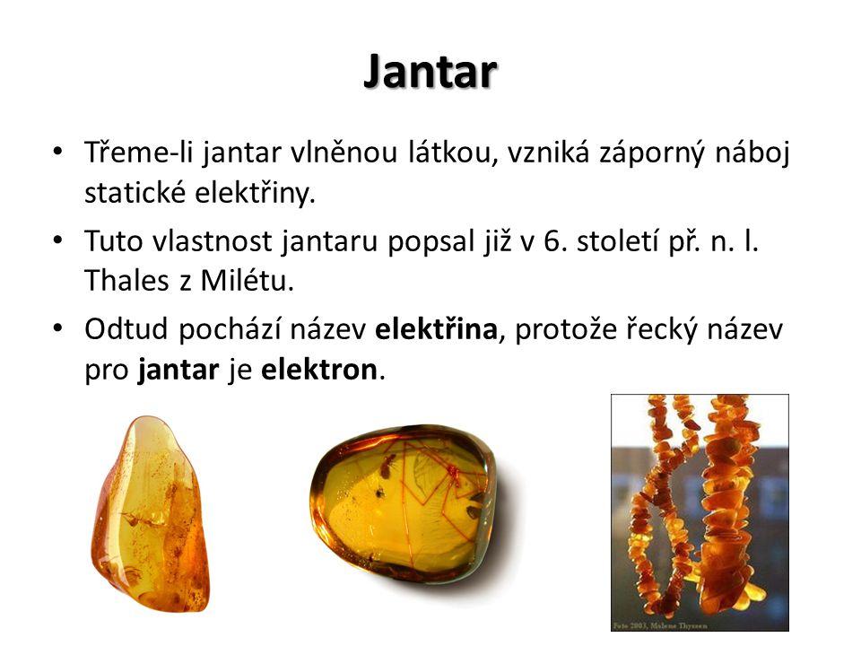 Jantar Třeme-li jantar vlněnou látkou, vzniká záporný náboj statické elektřiny. Tuto vlastnost jantaru popsal již v 6. století př. n. l. Thales z Milé
