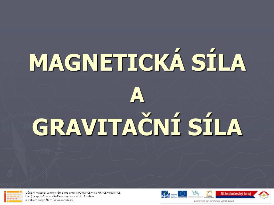 MAGNETICKÁ SÍLA ► sílá, kterou působí magnet na předměty ► magnet  přitahuje předměty ze železa a oceli  vytváří magnetické pole Učební materiál vznikl v rámci projektu INFORMACE – INSPIRACE – INOVACE, který je spolufinancován Evropským sociálním fondem a státním rozpočtem České republiky.