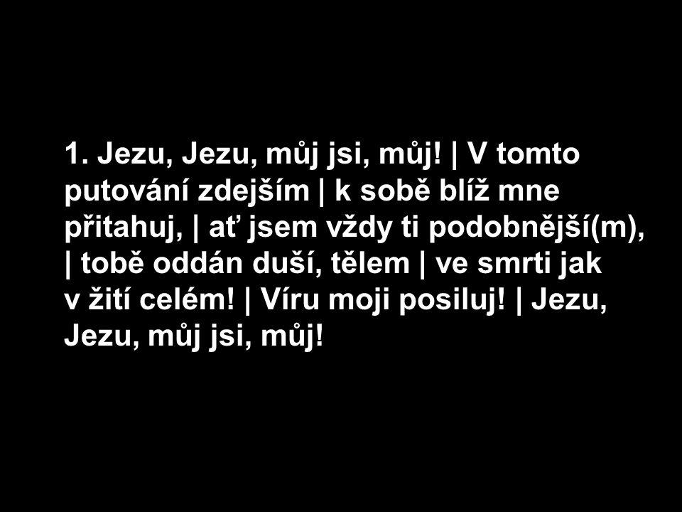 1. Jezu, Jezu, můj jsi, můj!   V tomto putování zdejším   k sobě blíž mne přitahuj,   ať jsem vždy ti podobnější(m),   tobě oddán duší, tělem   ve smr