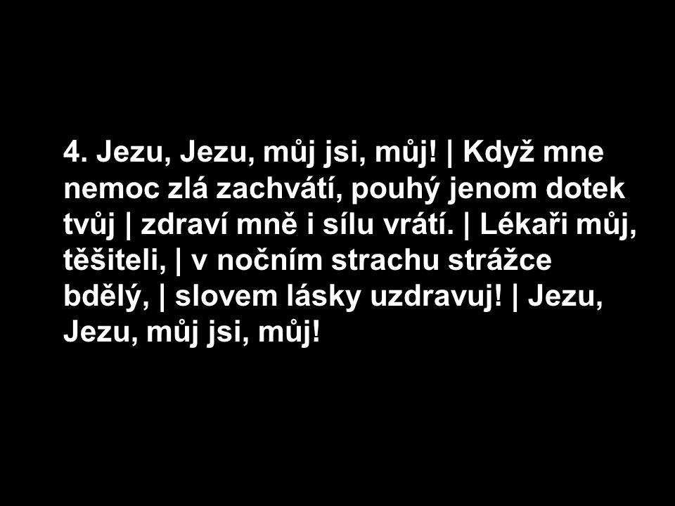 4. Jezu, Jezu, můj jsi, můj!   Když mne nemoc zlá zachvátí, pouhý jenom dotek tvůj   zdraví mně i sílu vrátí.   Lékaři můj, těšiteli,   v nočním strac