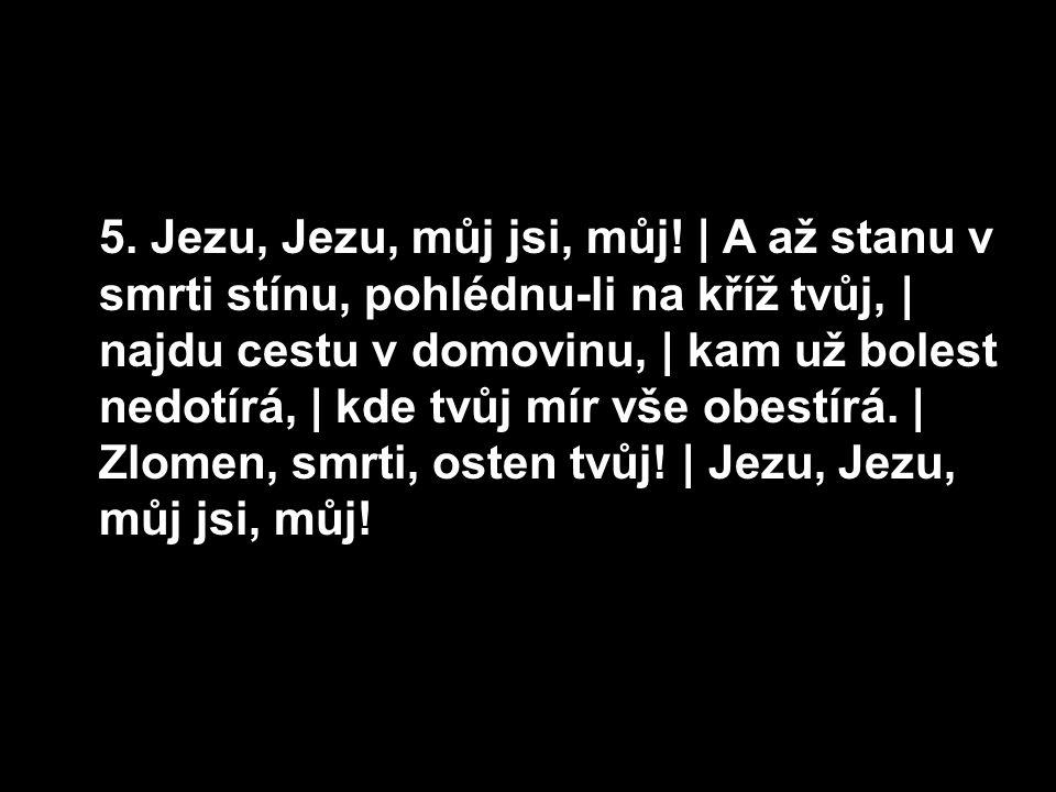 5. Jezu, Jezu, můj jsi, můj!   A až stanu v smrti stínu, pohlédnu-li na kříž tvůj,   najdu cestu v domovinu,   kam už bolest nedotírá,   kde tvůj mír