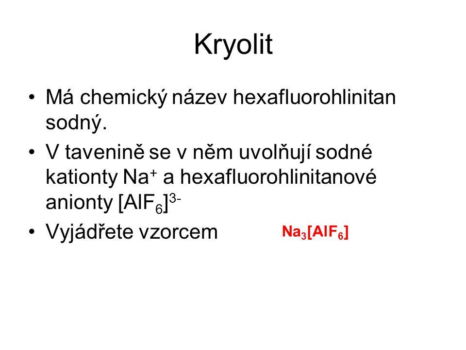 Kryolit Má chemický název hexafluorohlinitan sodný. V tavenině se v něm uvolňují sodné kationty Na + a hexafluorohlinitanové anionty [AlF 6 ] 3- Vyjád