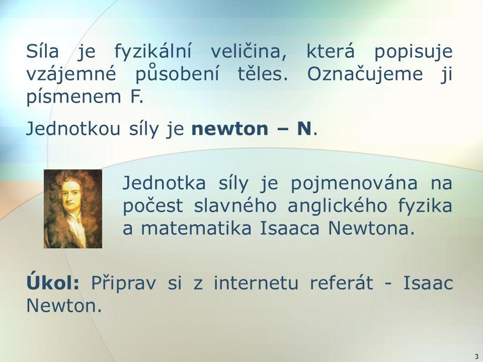 3 Síla je fyzikální veličina, která popisuje vzájemné působení těles. Označujeme ji písmenem F. Jednotkou síly je newton – N. Jednotka síly je pojmeno