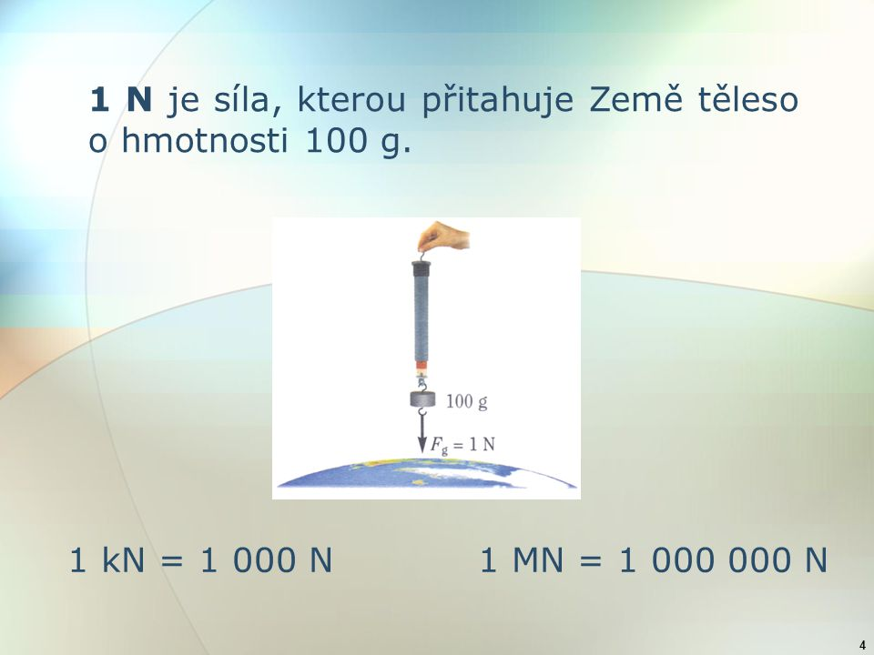 4 1 N je síla, kterou přitahuje Země těleso o hmotnosti 100 g. 1 kN = 1 000 N 1 MN = 1 000 000 N