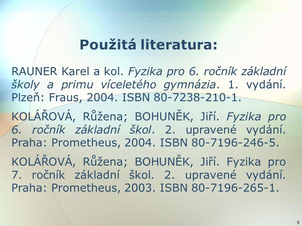 9 Použitá literatura: RAUNER Karel a kol. Fyzika pro 6. ročník základní školy a primu víceletého gymnázia. 1. vydání. Plzeň: Fraus, 2004. ISBN 80-7238