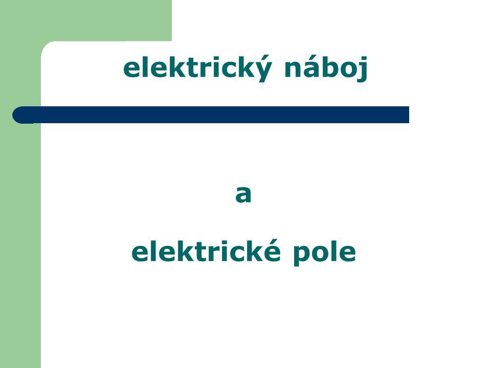 elektrické pole intenzita elektrického pole Vzájemné působení elektrických nábojů je zprostředkováno elektrickým polem.