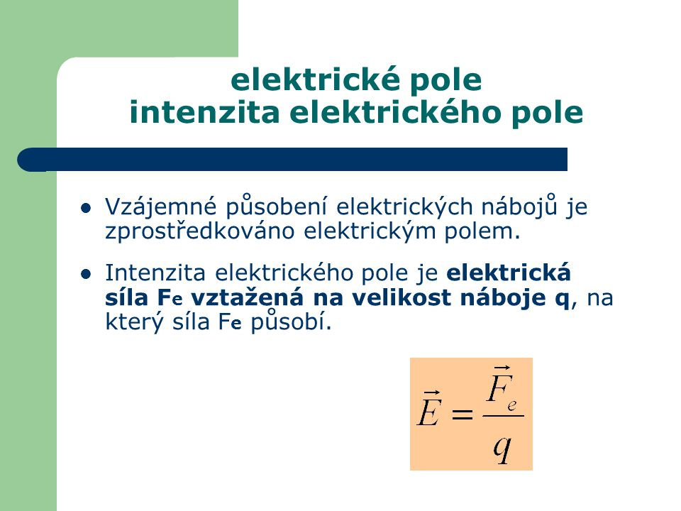 elektrické pole intenzita elektrického pole Vzájemné působení elektrických nábojů je zprostředkováno elektrickým polem. Intenzita elektrického pole je