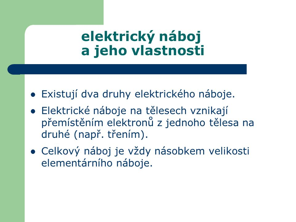 Existují dva druhy elektrického náboje. Elektrické náboje na tělesech vznikají přemístěním elektronů z jednoho tělesa na druhé (např. třením). Celkový