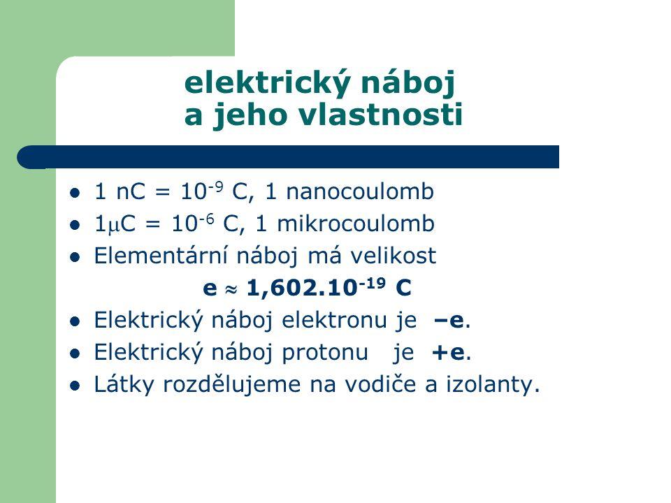 1 nC = 10 -9 C, 1 nanocoulomb 1C = 10 -6 C, 1 mikrocoulomb Elementární náboj má velikost e  1,602.10 -19 C Elektrický náboj elektronu je –e. Elektri