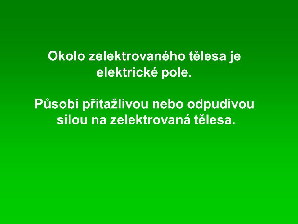 Okolo zelektrovaného tělesa je elektrické pole. Působí přitažlivou nebo odpudivou silou na zelektrovaná tělesa.