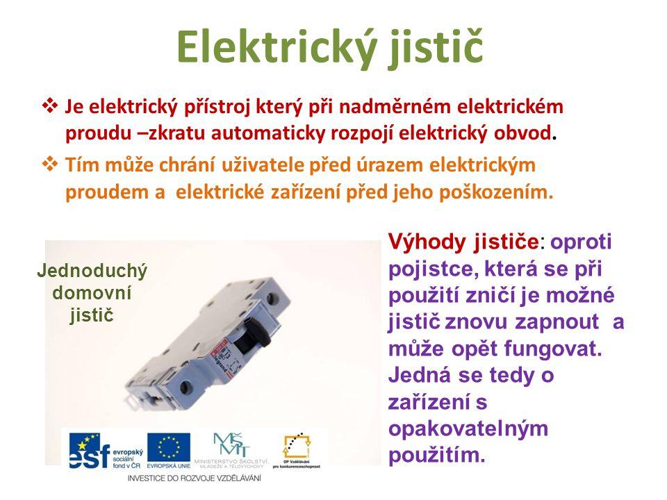 Elektrický jistič  Je elektrický přístroj který při nadměrném elektrickém proudu –zkratu automaticky rozpojí elektrický obvod.  Tím může chrání uživ