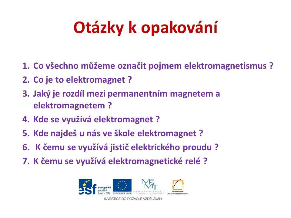 Otázky k opakování 1.Co všechno můžeme označit pojmem elektromagnetismus ? 2.Co je to elektromagnet ? 3.Jaký je rozdíl mezi permanentním magnetem a el