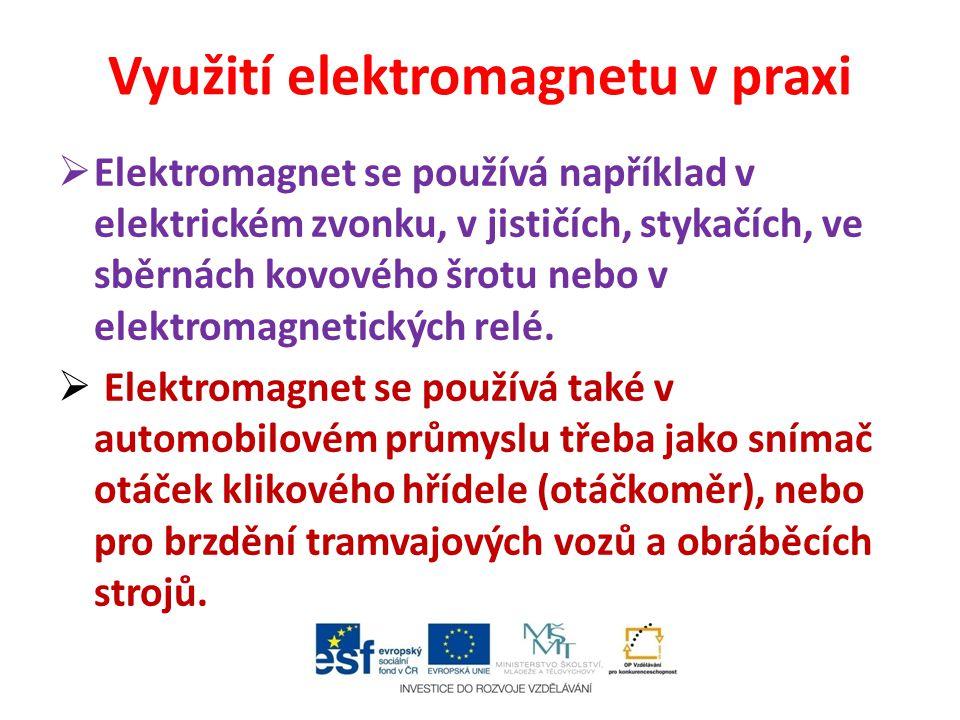 Využití elektromagnetu v praxi  Elektromagnet se používá například v elektrickém zvonku, v jističích, stykačích, ve sběrnách kovového šrotu nebo v el