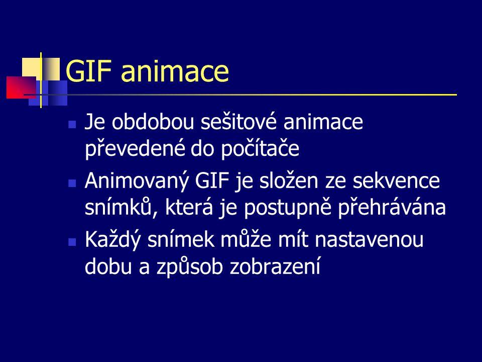 GIF animace Je obdobou sešitové animace převedené do počítače Animovaný GIF je složen ze sekvence snímků, která je postupně přehrávána Každý snímek může mít nastavenou dobu a způsob zobrazení