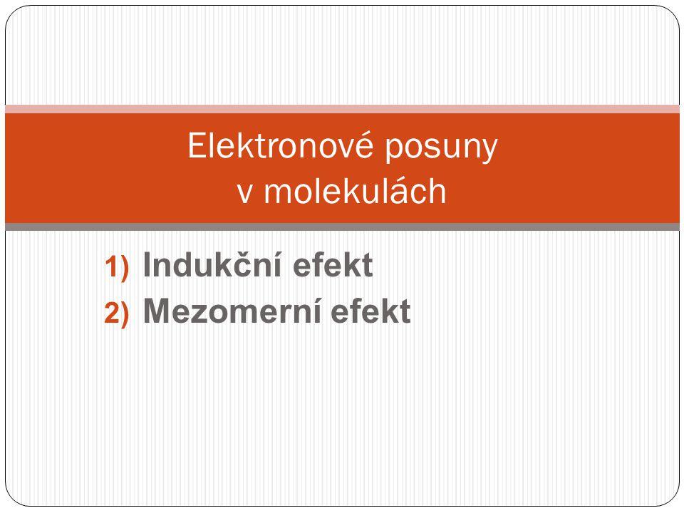 1) Indukční efekt 2) Mezomerní efekt Elektronové posuny v molekulách