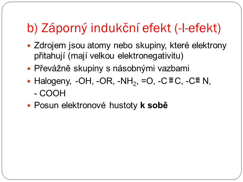 b) Záporný indukční efekt (-I-efekt) Zdrojem jsou atomy nebo skupiny, které elektrony přitahují (mají velkou elektronegativitu) Převážně skupiny s násobnými vazbami Halogeny, -OH, -OR, -NH 2, =O, -C C, -C N, - COOH Posun elektronové hustoty k sobě