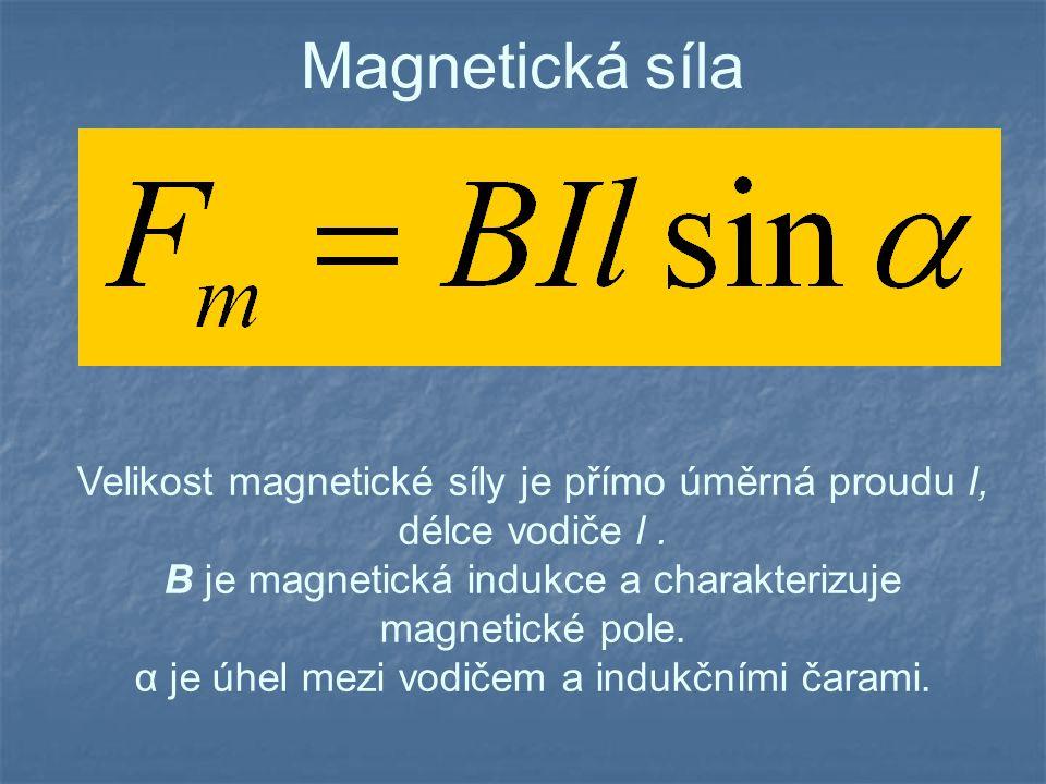 Magnetická síla Velikost magnetické síly je přímo úměrná proudu I, délce vodiče l. B je magnetická indukce a charakterizuje magnetické pole. α je úhel