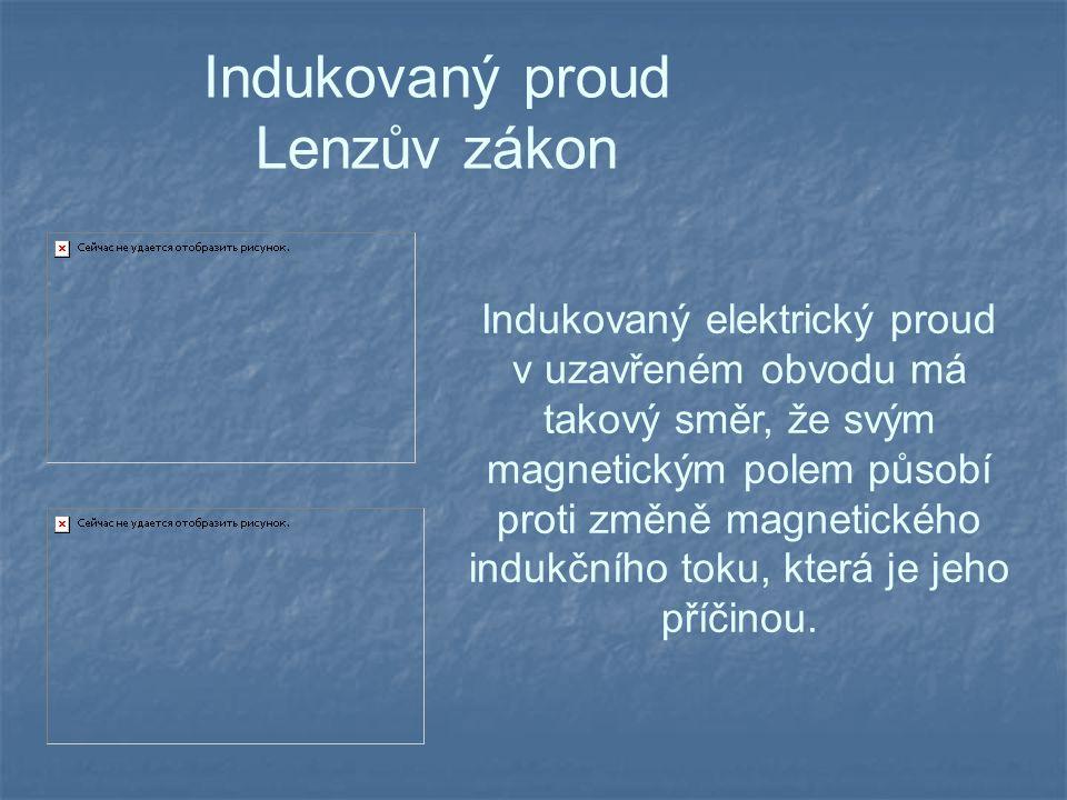 Indukovaný proud Lenzův zákon Indukovaný elektrický proud v uzavřeném obvodu má takový směr, že svým magnetickým polem působí proti změně magnetického