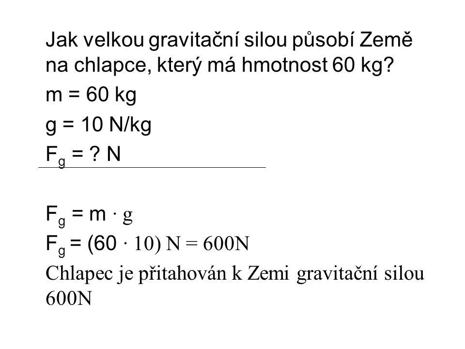 Jak velkou gravitační silou působí Země na chlapce, který má hmotnost 60 kg? m = 60 kg g = 10 N/kg F g = ? N F g = m ∙ g F g = (60 ∙ 10) N = 600N Chla