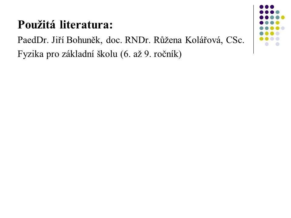 Použitá literatura: PaedDr. Jiří Bohuněk, doc. RNDr. Růžena Kolářová, CSc. Fyzika pro základní školu (6. až 9. ročník)