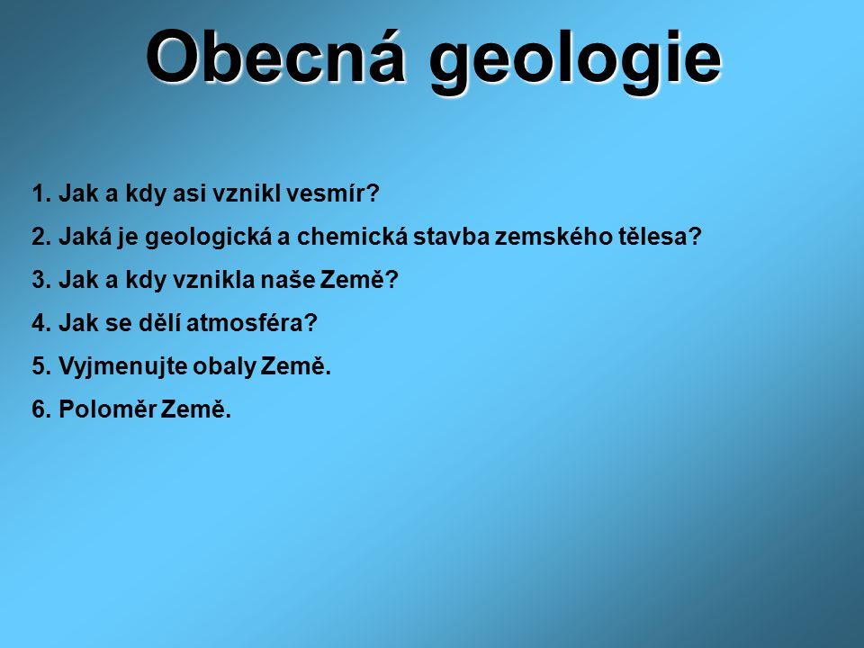 Obecná geologie 1. Jak a kdy asi vznikl vesmír? 2. Jaká je geologická a chemická stavba zemského tělesa? 3. Jak a kdy vznikla naše Země? 4. Jak se děl