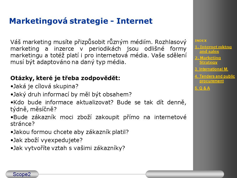 Scope2 INDEX 1. Internet mktng and sales 2. Marketing Strategy 3. International M. 4. Tenders and public procurement 5. Q & A Marketingová strategie -