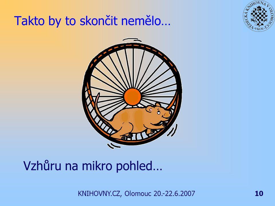 KNIHOVNY.CZ, Olomouc 20.-22.6.200710 Takto by to skončit nemělo… Vzhůru na mikro pohled…