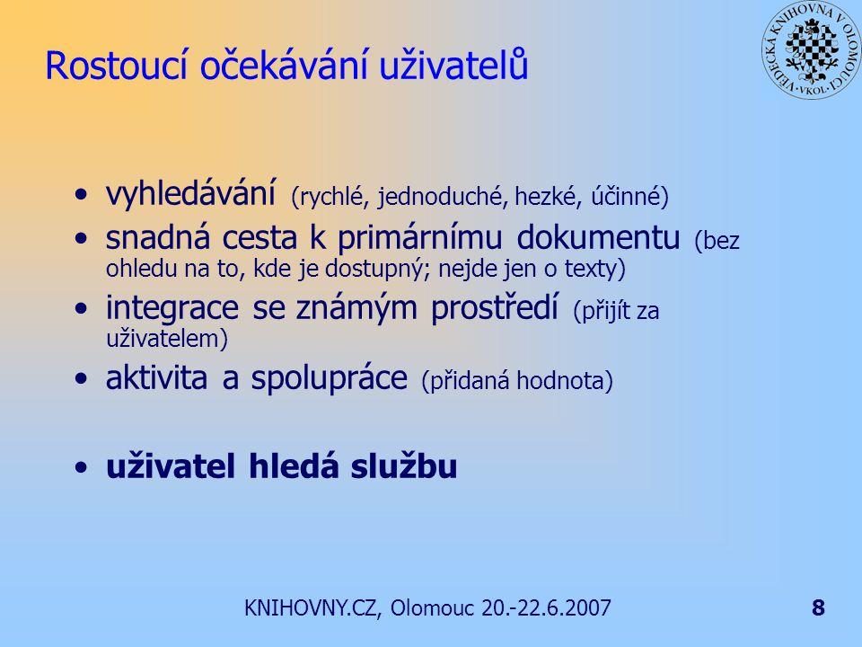 KNIHOVNY.CZ, Olomouc 20.-22.6.20078 Rostoucí očekávání uživatelů vyhledávání (rychlé, jednoduché, hezké, účinné) snadná cesta k primárnímu dokumentu (bez ohledu na to, kde je dostupný; nejde jen o texty) integrace se známým prostředí (přijít za uživatelem) aktivita a spolupráce (přidaná hodnota) uživatel hledá službu