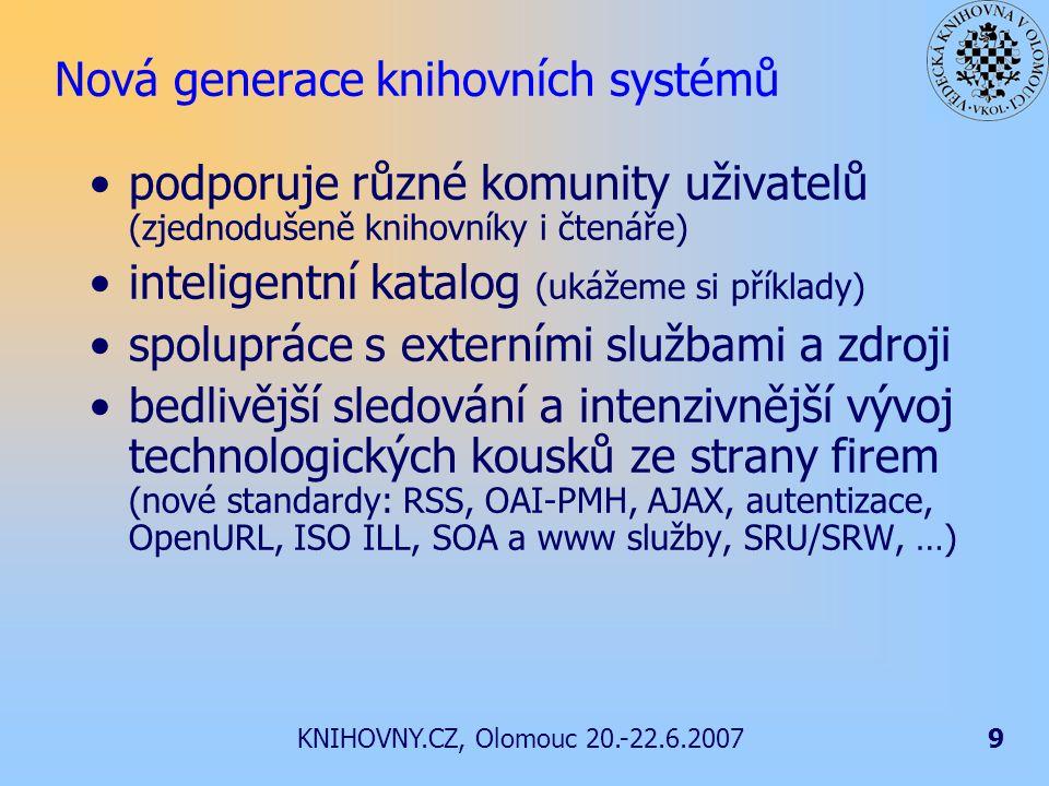 KNIHOVNY.CZ, Olomouc 20.-22.6.20079 Nová generace knihovních systémů podporuje různé komunity uživatelů (zjednodušeně knihovníky i čtenáře) inteligentní katalog (ukážeme si příklady) spolupráce s externími službami a zdroji bedlivější sledování a intenzivnější vývoj technologických kousků ze strany firem (nové standardy: RSS, OAI-PMH, AJAX, autentizace, OpenURL, ISO ILL, SOA a www služby, SRU/SRW, …)