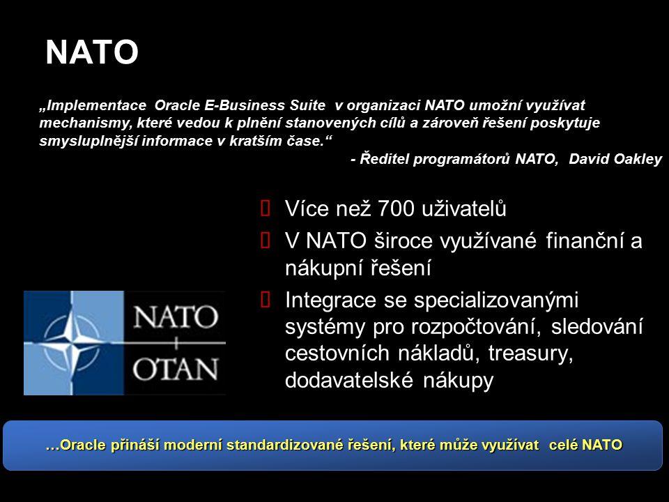 """NATO  Více než 700 uživatelů  V NATO široce využívané finanční a nákupní řešení  Integrace se specializovanými systémy pro rozpočtování, sledování cestovních nákladů, treasury, dodavatelské nákupy """"Implementace Oracle E-Business Suite v organizaci NATO umožní využívat mechanismy, které vedou k plnění stanovených cílů a zároveň řešení poskytuje smysluplnější informace v kratším čase. - Ředitel programátorů NATO, David Oakley …Oracle přináší moderní standardizované řešení, které může využívat celé NATO"""